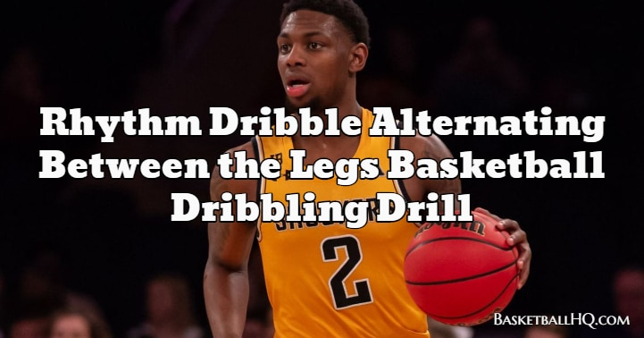 Rhythm Dribble Alternating Between the Legs Basketball Dribbling Drill