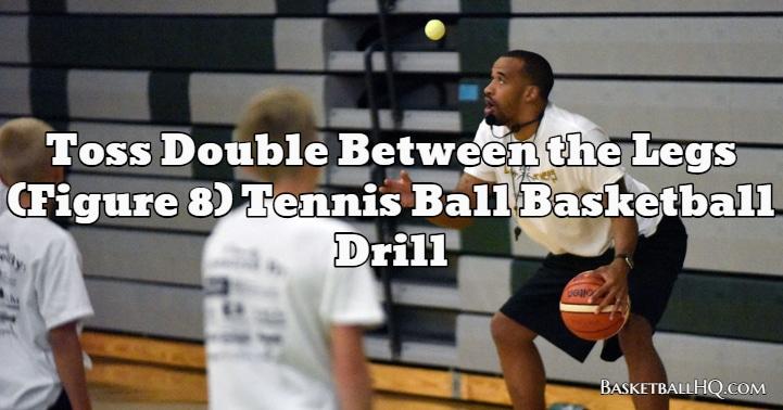 Toss Double Between the Legs (Figure 8) Tennis Ball Basketball Drill