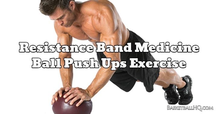 Resistance Band Medicine Ball Push Ups Exercise