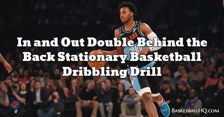 In and Out Double Behind the Back Stationary Basketball Dribbling Drill