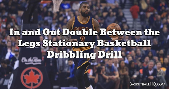 In and Out Double Between the Legs Stationary Basketball Dribbling Drill