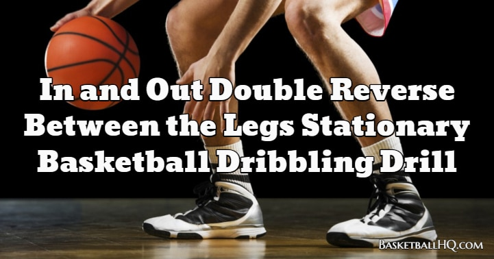 In and Out Double Reverse Between the Legs Stationary Basketball Dribbling Drill