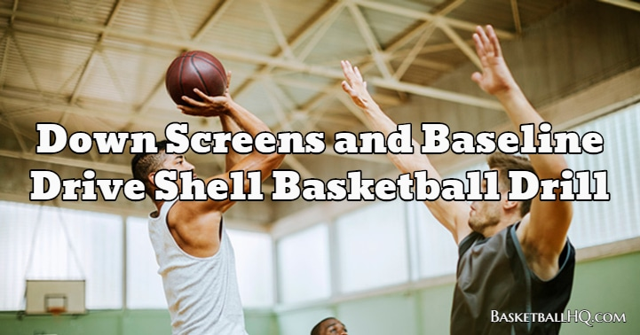 Down Screens and Baseline Drive Shell Basketball Drill